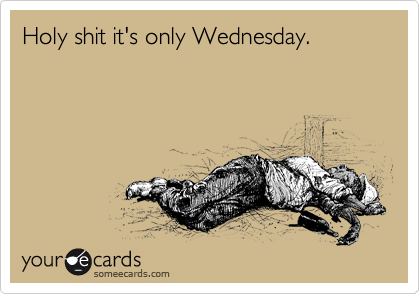 Holy shit it's only Wednesday.
