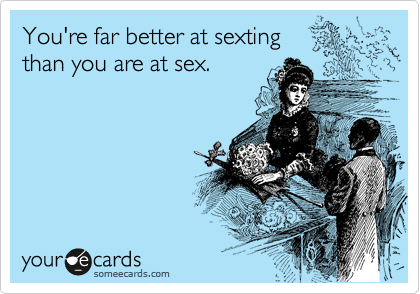 You're far better at sexting  than you are at sex.