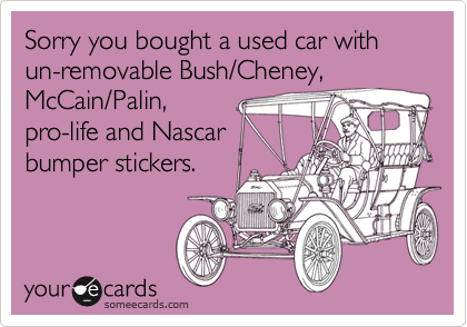 Sorry you bought a used car with un-removable Bush/Cheney, McCain/Palin, pro-life and Nascar bumper stickers.