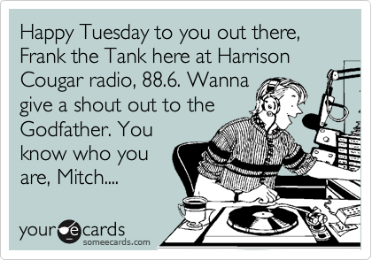 Happy Tuesday to you out there, Frank the Tank here at Harrison Cougar radio, 88.6. Wanna