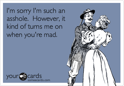 I'm sorry I'm such anasshole.  However, itkind of turns me onwhen you're mad.