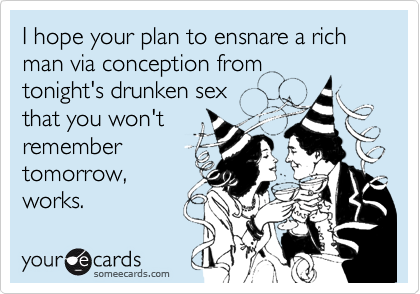 I hope your plan to ensnare a rich man via conception from