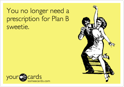 You no longer need aprescription for Plan Bsweetie.