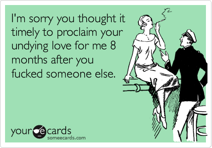 I'm sorry you thought it timely to proclaim your undying love for me 8 months after you fucked someone else.