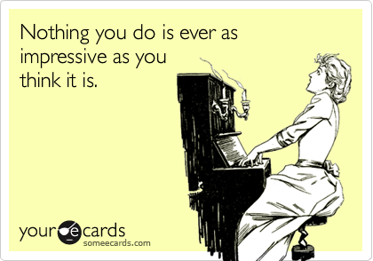 Nothing you do is ever as impressive as youthink it is.