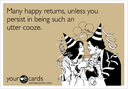 Many happy returns, unless you persist in being such an utter cooze.