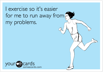 I exercise so it's easier for me to run away from my problems.