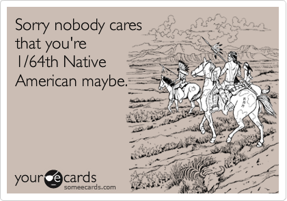 Sorry nobody caresthat you're1/64th NativeAmerican maybe.