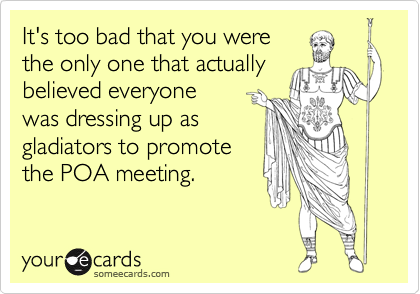 It's too bad that you werethe only one that actuallybelieved everyonewas dressing up asgladiators to promotethe POA meeting.