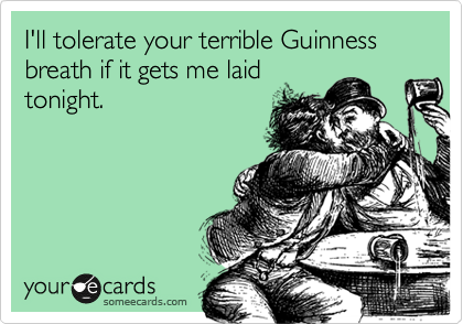 I'll tolerate your terrible Guinness breath if it gets me laid