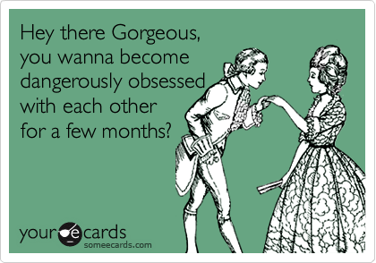 Hey there Gorgeous,  you wanna become  dangerously obsessed  with each other for a few months?
