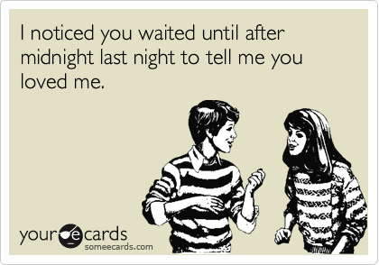 I noticed you waited until after midnight last night to tell me you loved me.