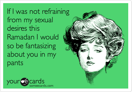 If I was not refrainingfrom my sexualdesires thisRamadan I wouldso be fantasizingabout you in mypants