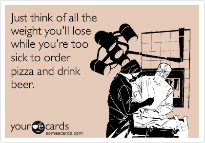 Just think of all the weight you'll lose while you're too sick to order pizza and drink beer.