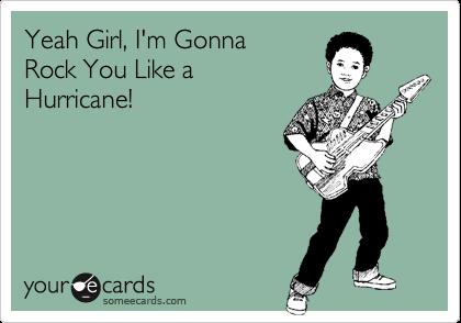 Yeah Girl, I'm GonnaRock You Like a Hurricane!