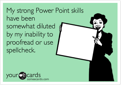 My strong Power Point skills have been somewhat diluted by my inability to proofread or use spellcheck.