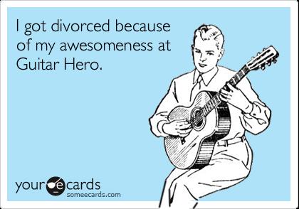 I got divorced becauseof my awesomeness atGuitar Hero.