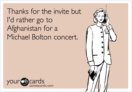 Thanks for the invite but I'd rather go to Afghanistan for a Michael Bolton concert.