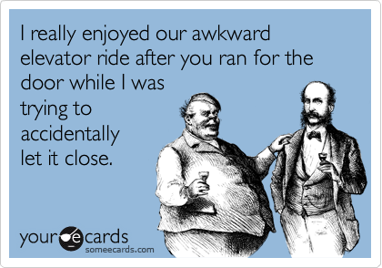 I really enjoyed our awkward elevator ride after you ran for the door while I wastrying toaccidentally  let it close.