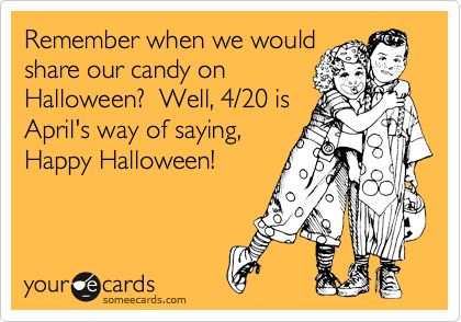 Remember when we would share our candy on Halloween?  Well, 4/20 is April's way of saying,  Happy Halloween!