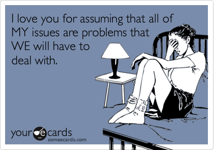 I love you for assuming that all of MY issues are problems that WE will have to deal with.