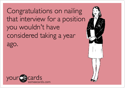 Congratulations on nailing that interview for a position you wouldn't have considered taking a year ago.