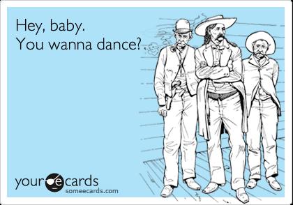 Hey, baby.You wanna dance?