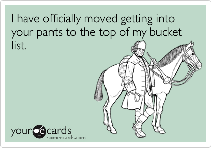 I have officially moved getting into your pants to the top of my bucket list.