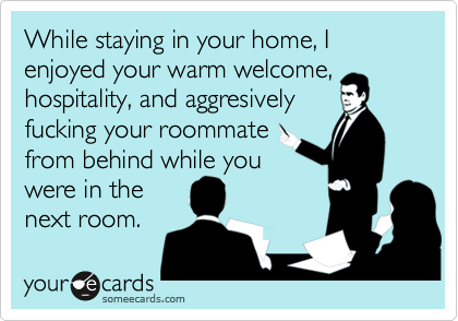 While staying in your home, I enjoyed your warm welcome, hospitality, and aggresively fucking your roommate from behind while you were in the next room.
