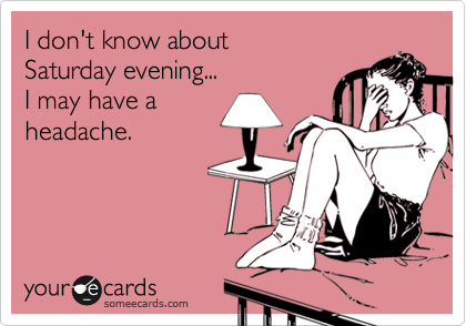 I don't know about Saturday evening... I may have aheadache.