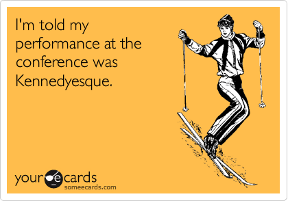 I'm told my performance at the conference was Kennedyesque.