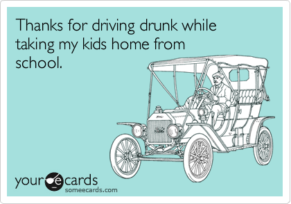 Thanks for driving drunk while taking my kids home from