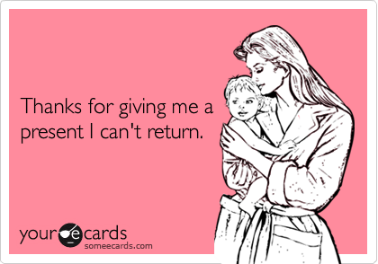 Thanks for giving me apresent I can't return.