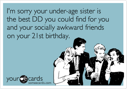 I'm sorry your under-age sister is the best DD you could find for you and your socially awkward friends on your 21st birthday.