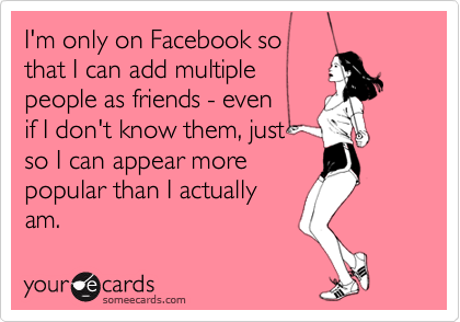 I'm only on Facebook sothat I can add multiplepeople as friends - evenif I don't know them, justso I can appear morepopular than I actuallyam.