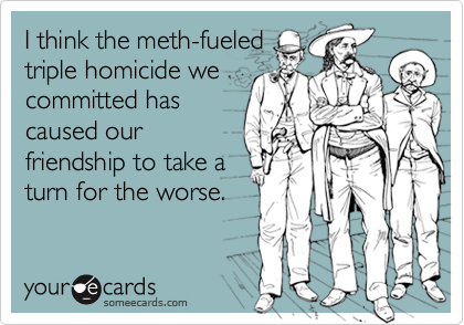 I think the meth-fueledtriple homicide wecommitted hascaused ourfriendship to take aturn for the worse.