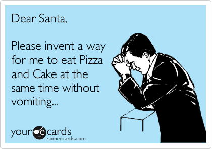 Dear Santa,   Please invent a way  for me to eat Pizza and Cake at the same time without  vomiting...