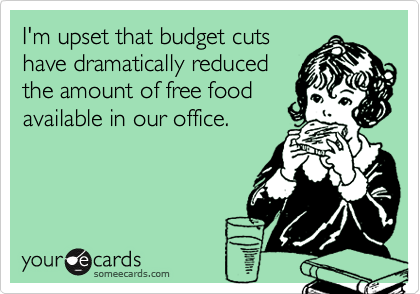 I'm upset that budget cutshave dramatically reducedthe amount of free foodavailable in our office.