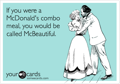 If you were aMcDonald's combomeal, you would becalled McBeautiful.