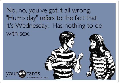 """No, no, you've got it all wrong.  """"Hump day"""" refers to the fact that it's Wednesday.  Has nothing to do with sex."""