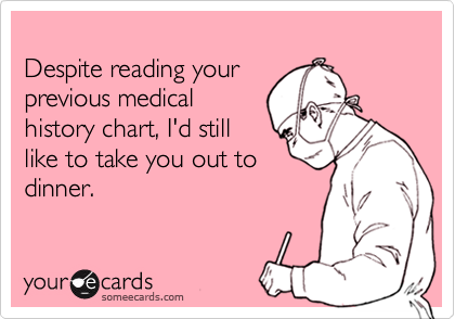 Despite reading yourprevious medicalhistory chart, I'd stilllike to take you out todinner.
