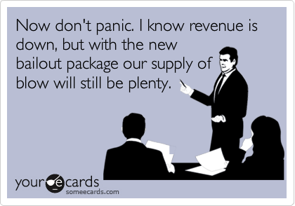 Now don't panic. I know revenue is down, but with the newbailout package our supply ofblow will still be plenty.