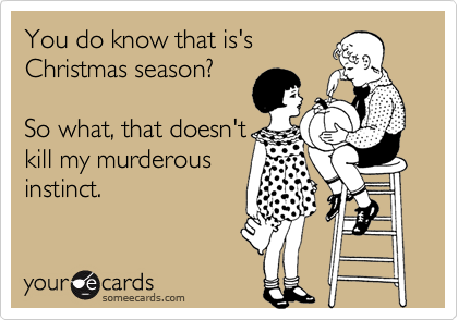 You do know that is's Christmas season?  So what, that doesn't kill my murderous instinct.