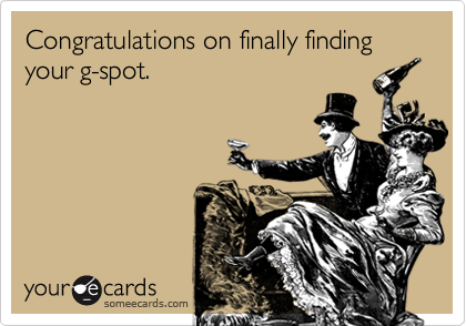 Congratulations on finally finding your g-spot.