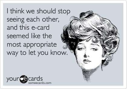 I think we should stop seeing each other, and this e-card seemed like the most appropriate way to let you know.