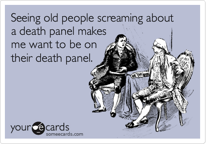 Seeing old people screaming about a death panel makes