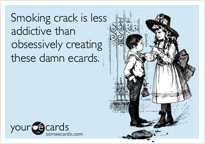 Smoking crack is lessaddictive thanobsessively creatingthese damn ecards.