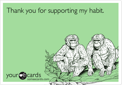 Thank you for supporting my habit.