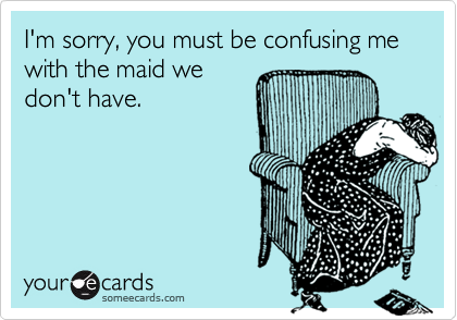 I'm sorry, you must be confusing me with the maid we