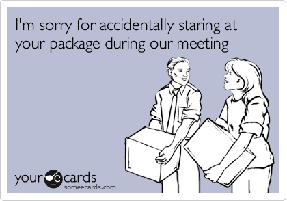 I'm sorry for accidentally staring at your package during our meeting